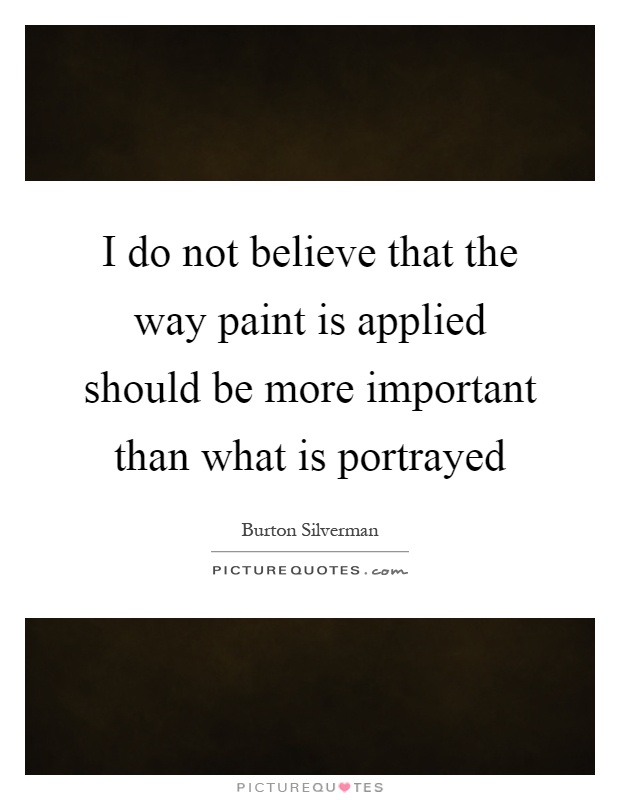 I do not believe that the way paint is applied should be more important than what is portrayed Picture Quote #1