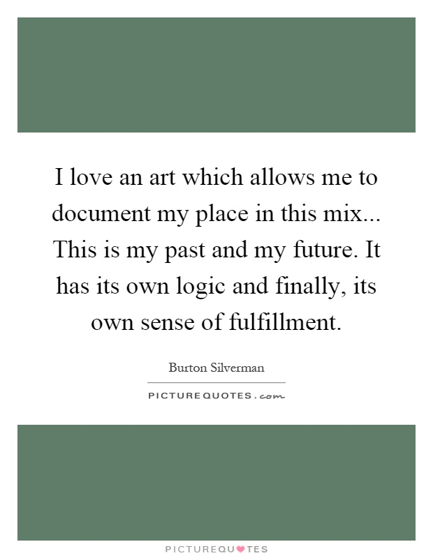 I love an art which allows me to document my place in this mix... This is my past and my future. It has its own logic and finally, its own sense of fulfillment Picture Quote #1