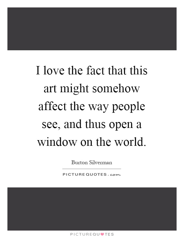 I love the fact that this art might somehow affect the way people see, and thus open a window on the world Picture Quote #1