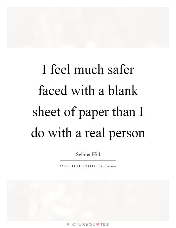I feel much safer faced with a blank sheet of paper than I do with a real person Picture Quote #1