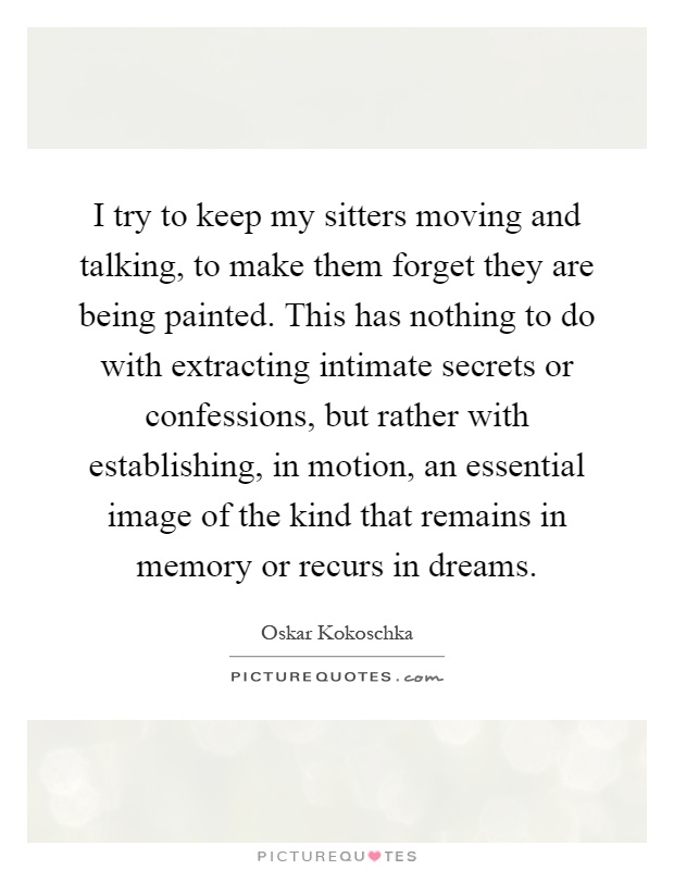 I try to keep my sitters moving and talking, to make them forget they are being painted. This has nothing to do with extracting intimate secrets or confessions, but rather with establishing, in motion, an essential image of the kind that remains in memory or recurs in dreams Picture Quote #1
