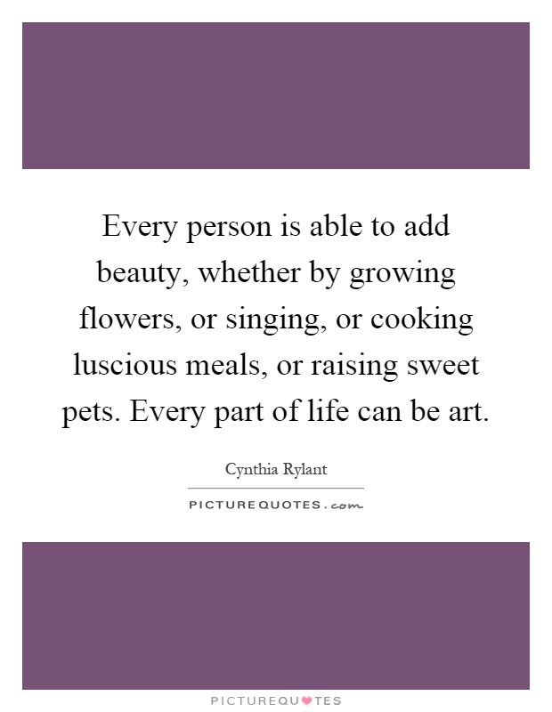 Every person is able to add beauty, whether by growing flowers, or singing, or cooking luscious meals, or raising sweet pets. Every part of life can be art Picture Quote #1