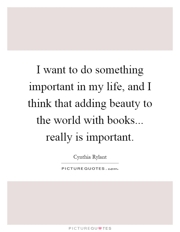 I want to do something important in my life, and I think that adding beauty to the world with books... really is important Picture Quote #1