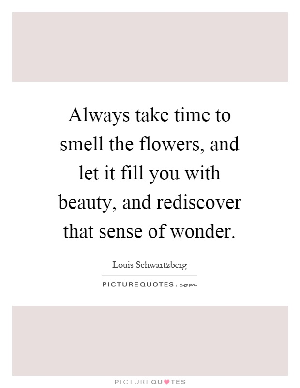 Always take time to smell the flowers, and let it fill you with beauty, and rediscover that sense of wonder Picture Quote #1