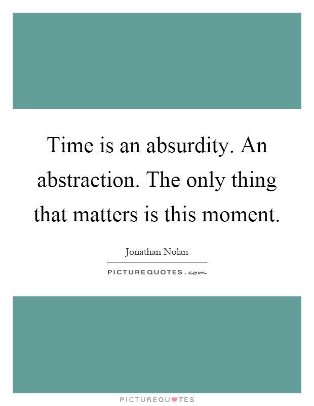 Time is an absurdity. An abstraction. The only thing that matters is this moment Picture Quote #1