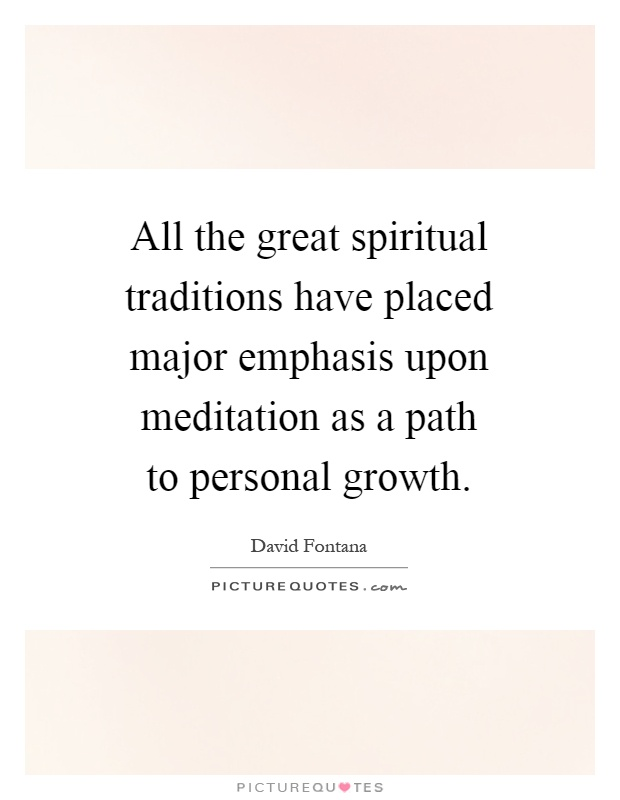 All the great spiritual traditions have placed major emphasis upon meditation as a path to personal growth Picture Quote #1