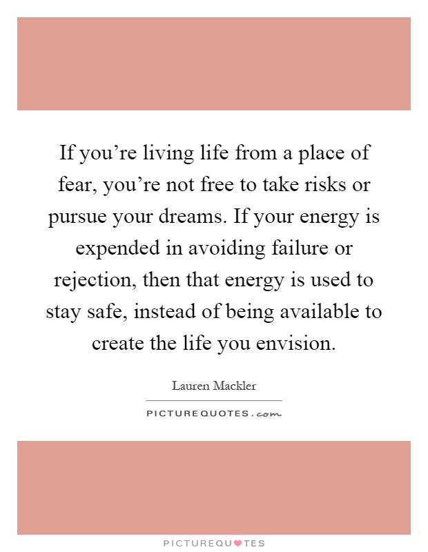 If you're living life from a place of fear, you're not free to take risks or pursue your dreams. If your energy is expended in avoiding failure or rejection, then that energy is used to stay safe, instead of being available to create the life you envision Picture Quote #1