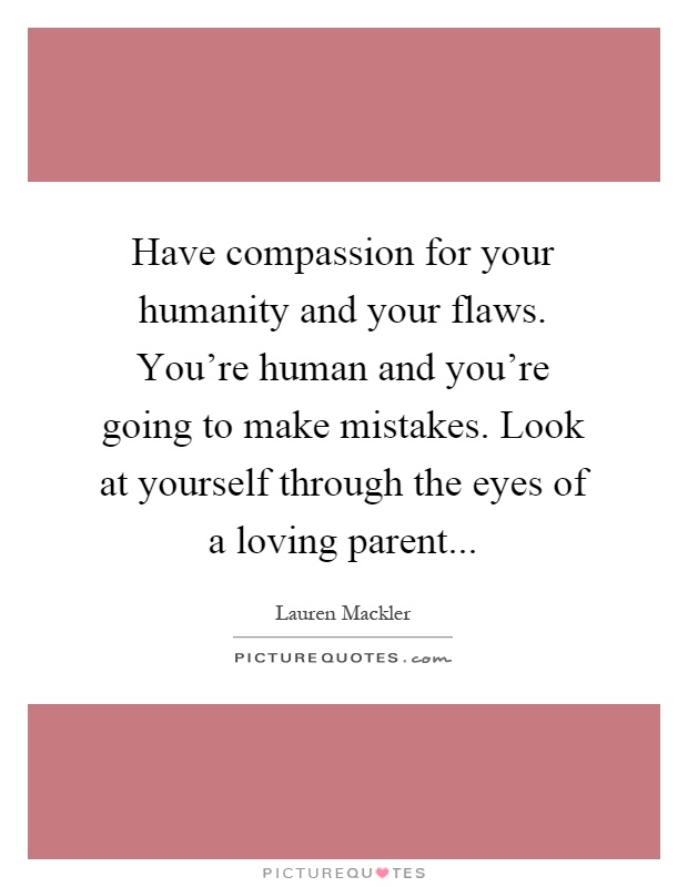 Have compassion for your humanity and your flaws. You're human and you're going to make mistakes. Look at yourself through the eyes of a loving parent Picture Quote #1