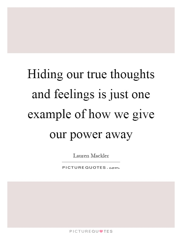 Hiding our true thoughts and feelings is just one example of how we give our power away Picture Quote #1