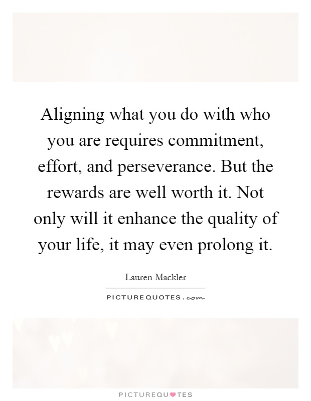 Aligning what you do with who you are requires commitment, effort, and perseverance. But the rewards are well worth it. Not only will it enhance the quality of your life, it may even prolong it Picture Quote #1