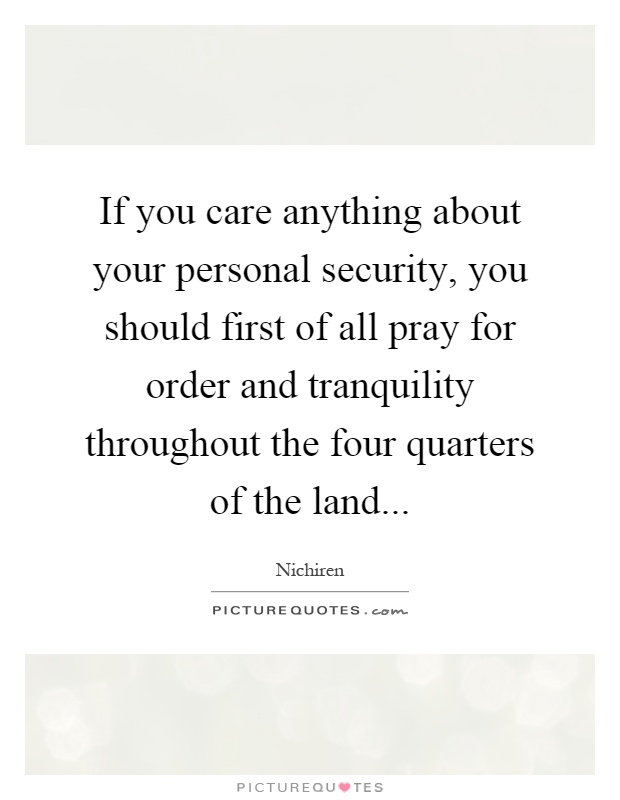 If you care anything about your personal security, you should first of all pray for order and tranquility throughout the four quarters of the land Picture Quote #1