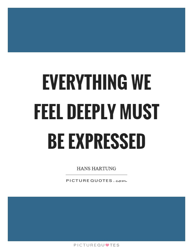 Everything we feel deeply must be expressed Picture Quote #1