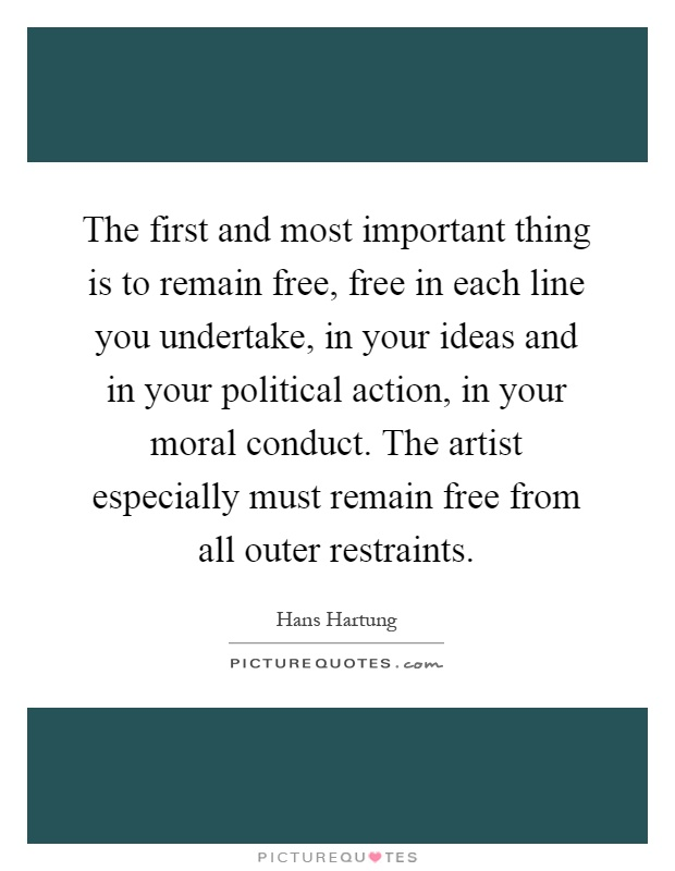 The first and most important thing is to remain free, free in each line you undertake, in your ideas and in your political action, in your moral conduct. The artist especially must remain free from all outer restraints Picture Quote #1