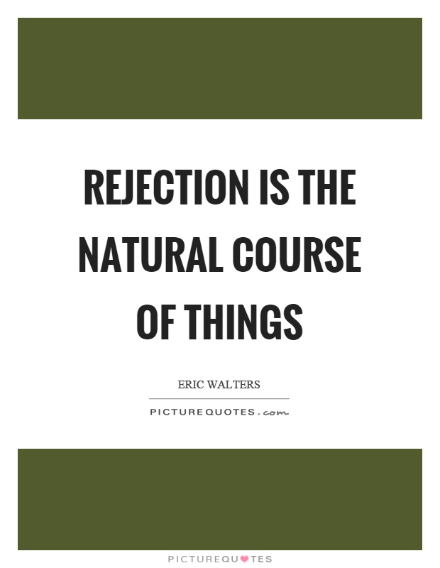 Rejection is the natural course of things Picture Quote #1