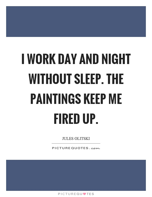 I work day and night without sleep. The paintings keep me fired up Picture Quote #1