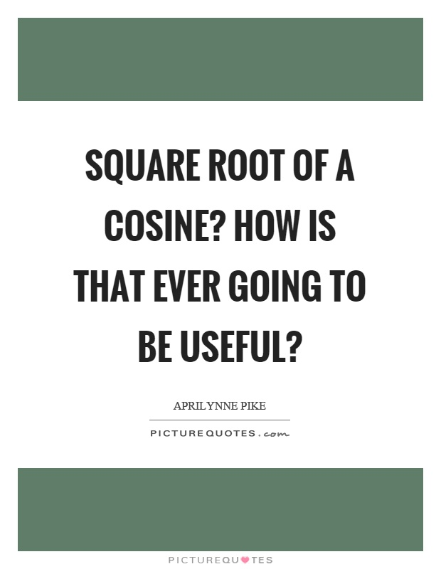 Square root of a cosine? How is that ever going to be useful? Picture Quote #1