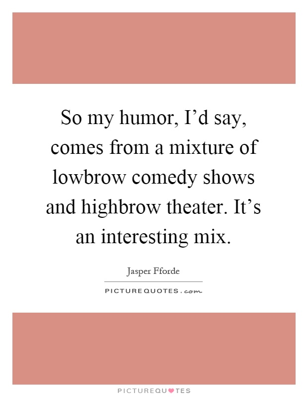 So my humor, I'd say, comes from a mixture of lowbrow comedy shows and highbrow theater. It's an interesting mix Picture Quote #1