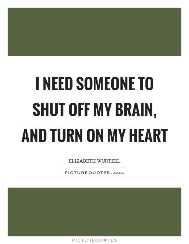 I need someone to shut off my brain, and turn on my heart ...