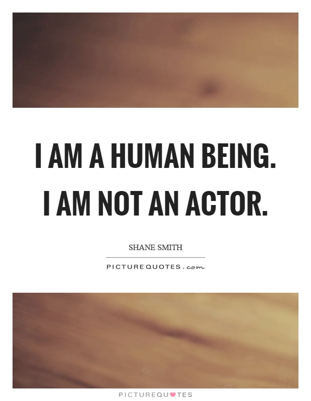 I am a human being. I am not an actor Picture Quote #1