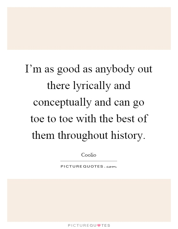 I'm as good as anybody out there lyrically and conceptually and can go toe to toe with the best of them throughout history Picture Quote #1