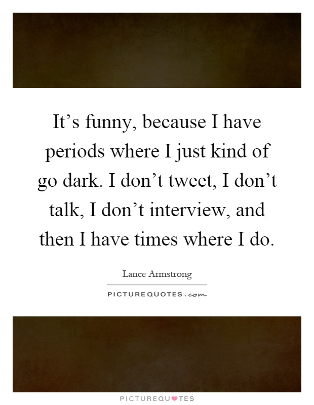 It's funny, because I have periods where I just kind of go dark. I don't tweet, I don't talk, I don't interview, and then I have times where I do Picture Quote #1