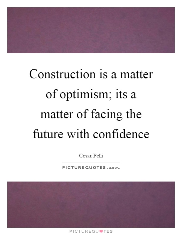 Construction is a matter of optimism; its a matter of facing the future with confidence Picture Quote #1