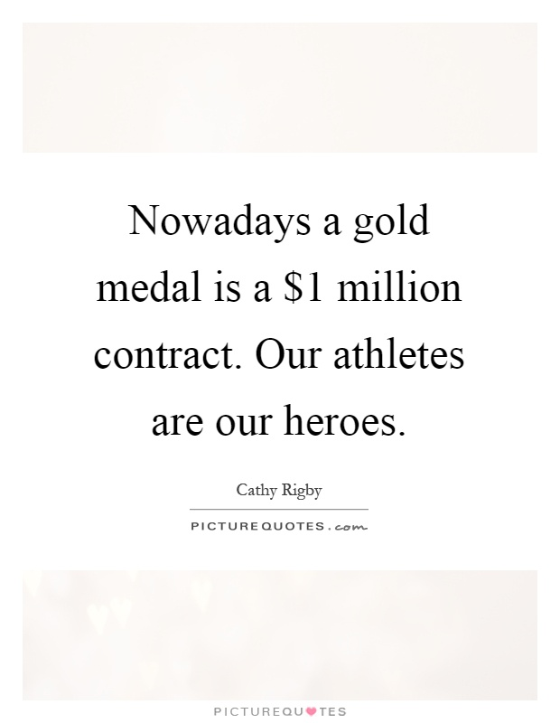 Nowadays a gold medal is a $1 million contract. Our athletes are our heroes Picture Quote #1