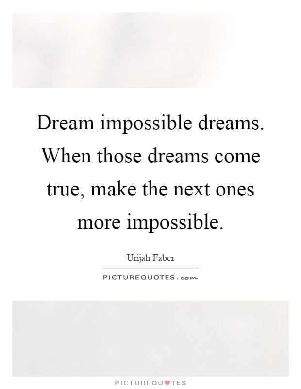 Dream impossible dreams. When those dreams come true, make the next ones more impossible Picture Quote #1