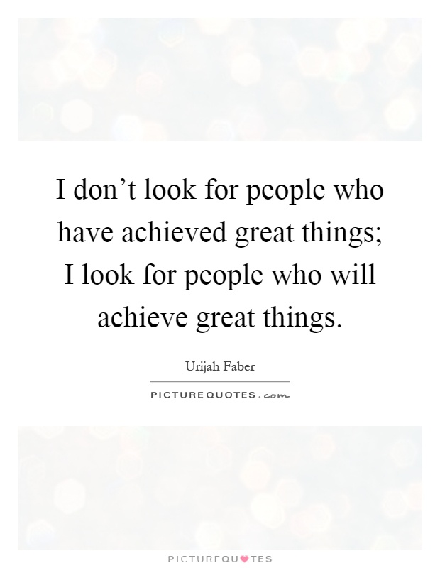 I don't look for people who have achieved great things; I look for people who will achieve great things Picture Quote #1