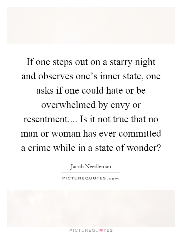 If one steps out on a starry night and observes one's inner state, one asks if one could hate or be overwhelmed by envy or resentment.... Is it not true that no man or woman has ever committed a crime while in a state of wonder? Picture Quote #1