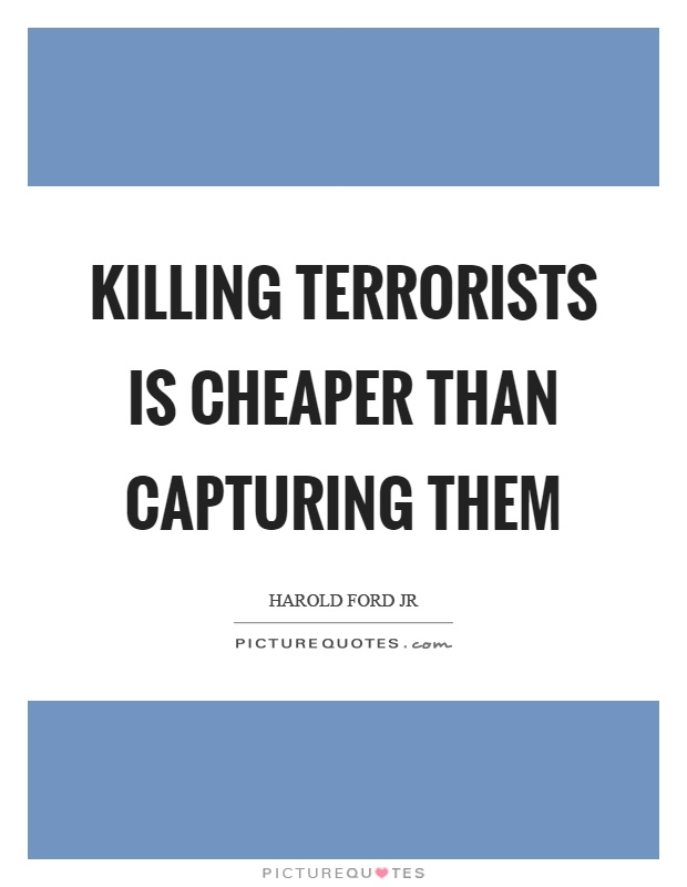 Killing terrorists is cheaper than capturing them Picture Quote #1