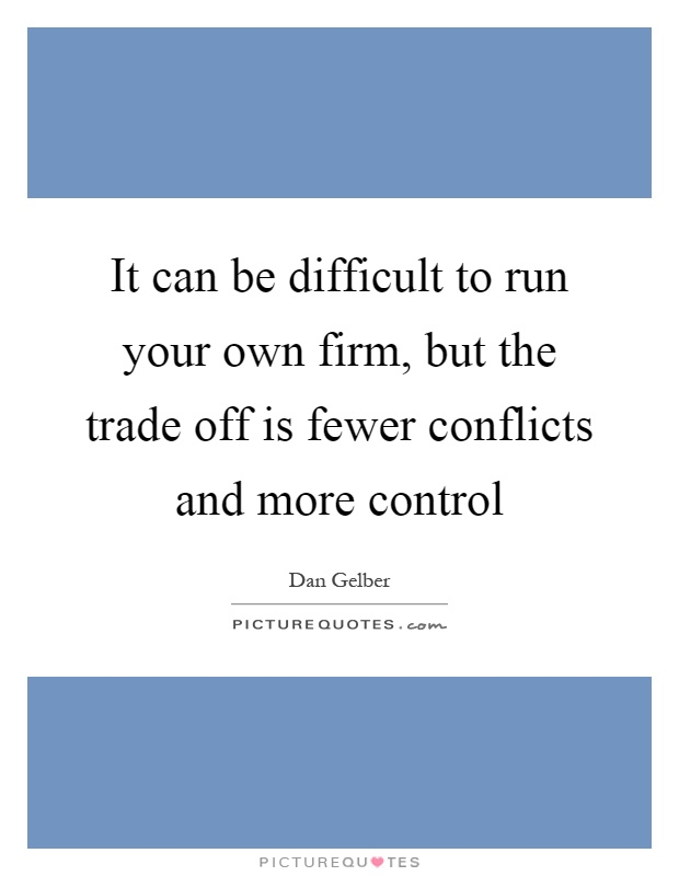 It can be difficult to run your own firm, but the trade off is fewer conflicts and more control Picture Quote #1