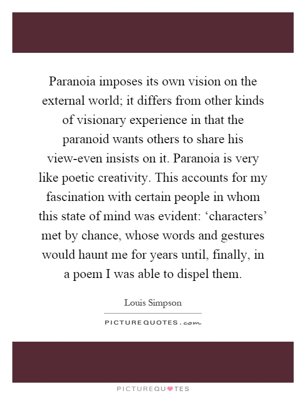 Paranoia imposes its own vision on the external world; it differs from other kinds of visionary experience in that the paranoid wants others to share his view-even insists on it. Paranoia is very like poetic creativity. This accounts for my fascination with certain people in whom this state of mind was evident: 'characters' met by chance, whose words and gestures would haunt me for years until, finally, in a poem I was able to dispel them Picture Quote #1