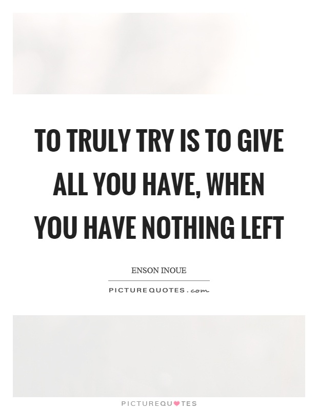 To truly try is to give all you have, when you have nothing left Picture Quote #1