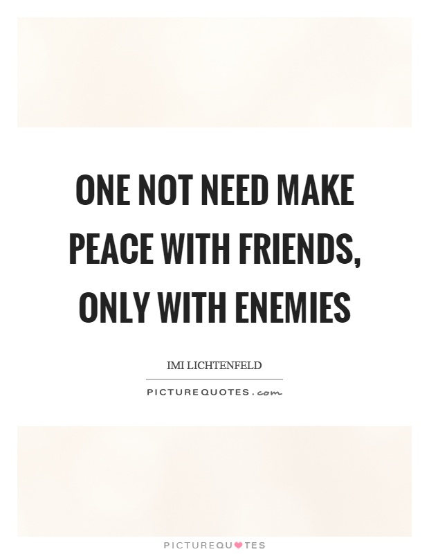 One not need make peace with friends, only with enemies Picture Quote #1