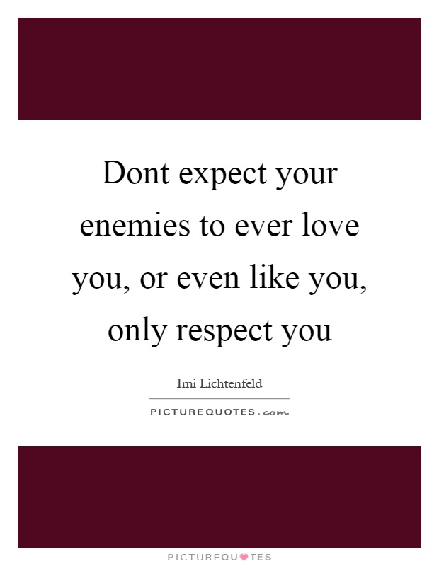Dont expect your enemies to ever love you, or even like you, only respect you Picture Quote #1