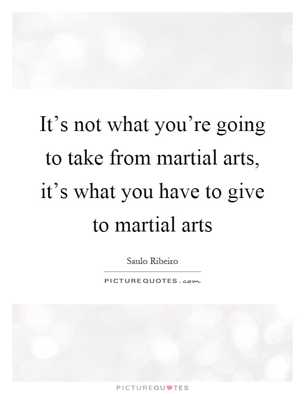 It's not what you're going to take from martial arts, it's what you have to give to martial arts Picture Quote #1