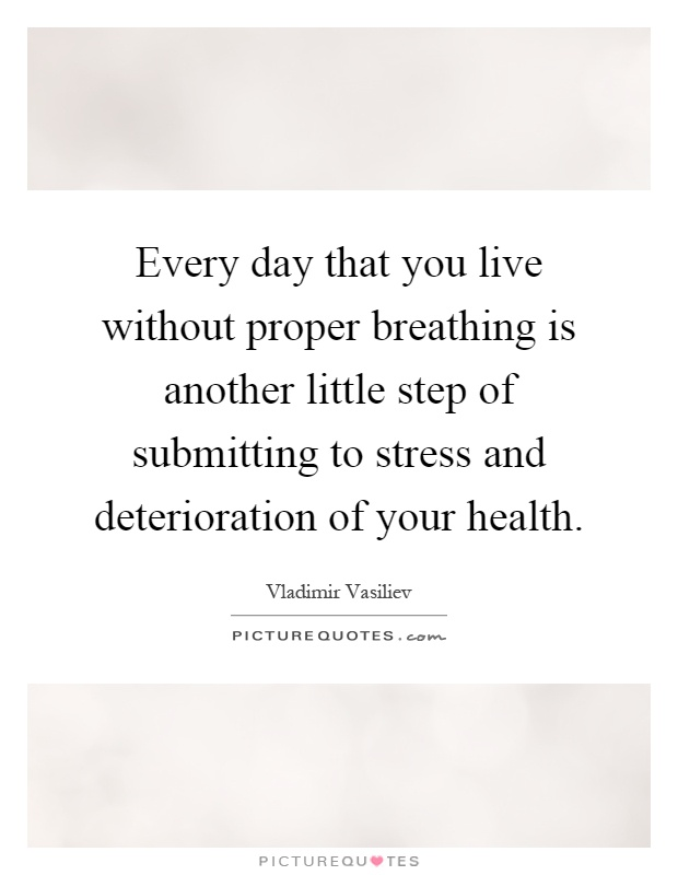 Every day that you live without proper breathing is another little step of submitting to stress and deterioration of your health Picture Quote #1