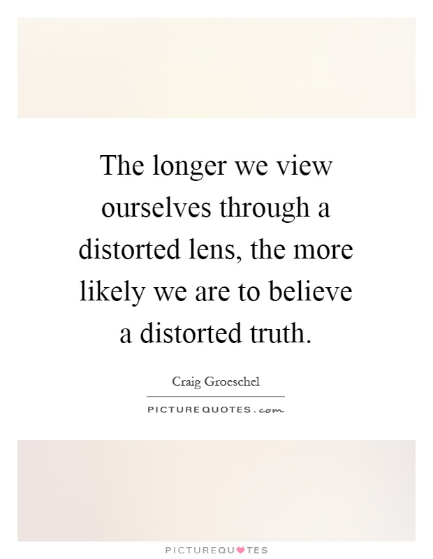The longer we view ourselves through a distorted lens, the more likely we are to believe a distorted truth Picture Quote #1