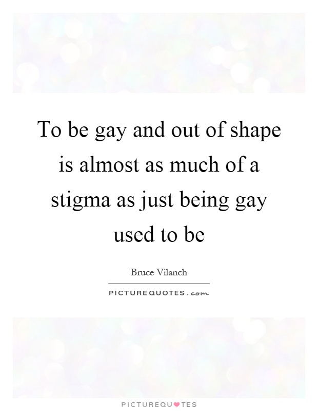 To be gay and out of shape is almost as much of a stigma as just being gay used to be Picture Quote #1
