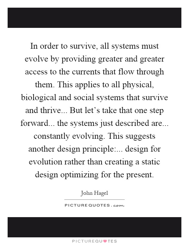In order to survive, all systems must evolve by providing greater and greater access to the currents that flow through them. This applies to all physical, biological and social systems that survive and thrive... But let's take that one step forward... the systems just described are... constantly evolving. This suggests another design principle:... design for evolution rather than creating a static design optimizing for the present Picture Quote #1