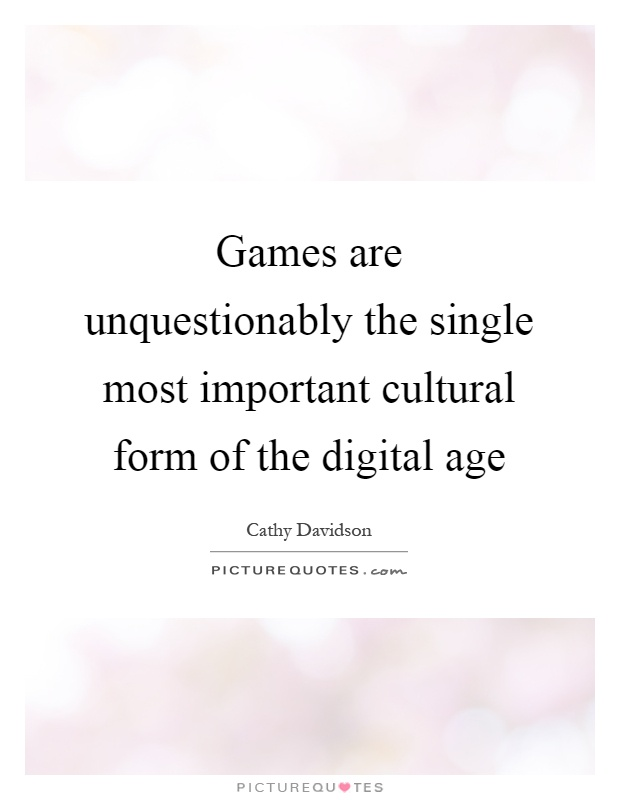 Games are unquestionably the single most important cultural form of the digital age Picture Quote #1