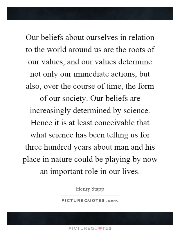 Our beliefs about ourselves in relation to the world around us are the roots of our values, and our values determine not only our immediate actions, but also, over the course of time, the form of our society. Our beliefs are increasingly determined by science. Hence it is at least conceivable that what science has been telling us for three hundred years about man and his place in nature could be playing by now an important role in our lives Picture Quote #1