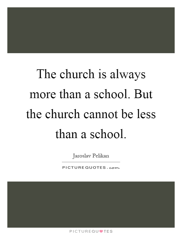 The church is always more than a school. But the church cannot be less than a school Picture Quote #1