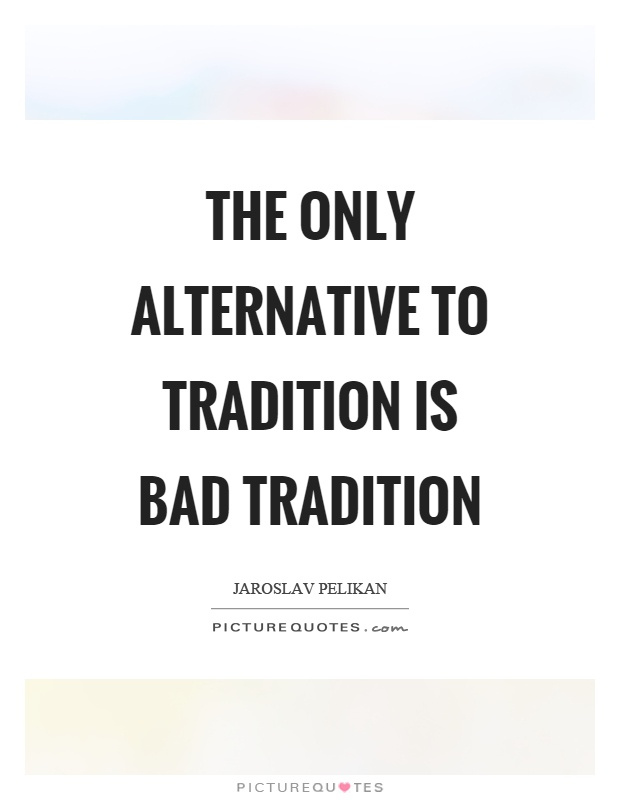The only alternative to tradition is bad tradition Picture Quote #1