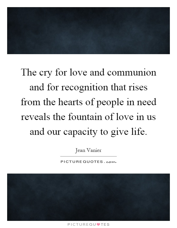 The cry for love and communion and for recognition that rises from the hearts of people in need reveals the fountain of love in us and our capacity to give life Picture Quote #1