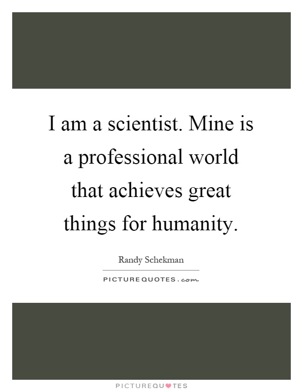 I am a scientist. Mine is a professional world that achieves great things for humanity Picture Quote #1