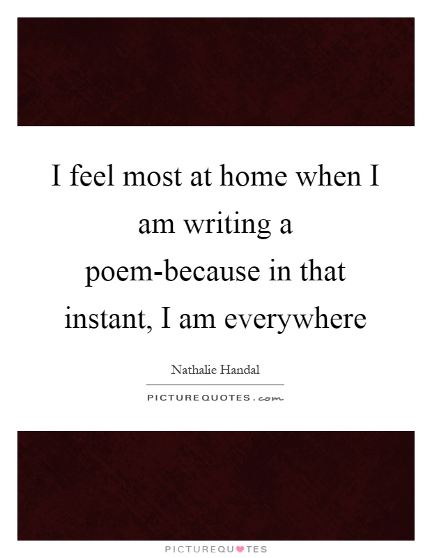I feel most at home when I am writing a poem-because in that instant, I am everywhere Picture Quote #1