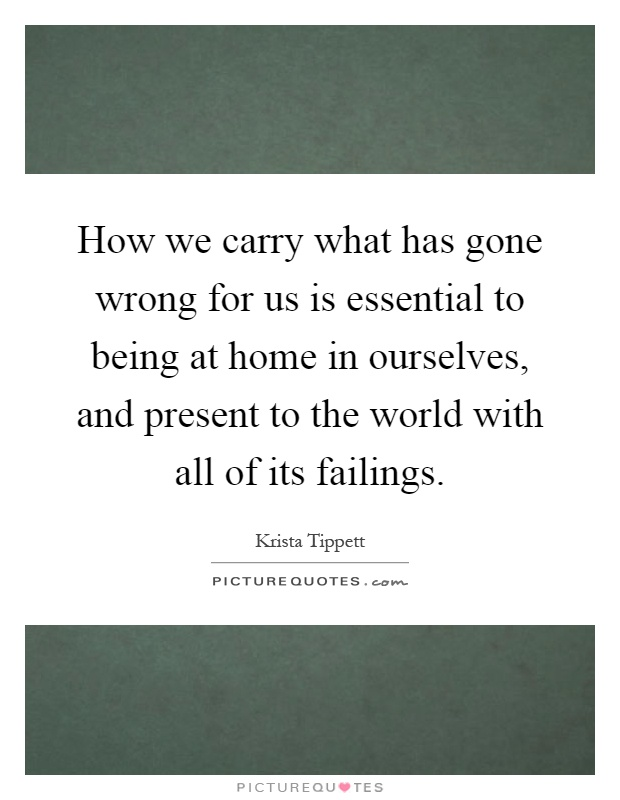 How we carry what has gone wrong for us is essential to being at home in ourselves, and present to the world with all of its failings Picture Quote #1
