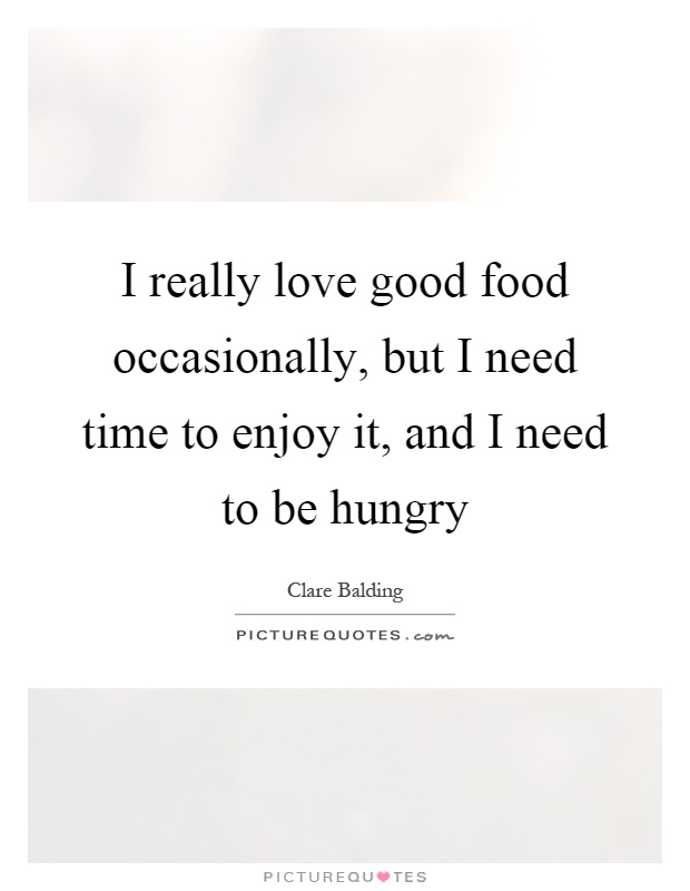 I really love good food occasionally, but I need time to enjoy it, and I need to be hungry Picture Quote #1